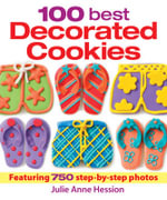 100 Best Decorated Cookies : Featuring 750 Step-by-step Photos - Julie Anne Hession