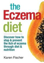 The Eczema Diet : Discover How to Stop and Prevent the Itch of Eczema Through Diet and Nutrition - Karen Fischer