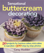 Sensational Buttercream Decorating : 50 Projects for Luscious Cakes, Mini-Cakes & Cupcakes - Carey Madden