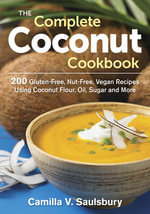 The Complete Coconut Cookbook : 200 Gluten-Free, Nut-Free, Vegan Recipes Using Coconut Flour, Oil, Sugar and More - Camilla V. Saulsbury