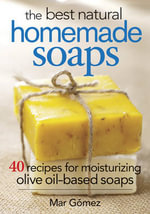 The Best Natural Homemade Soaps : 40 Recipes for Moisturizing Olive Oil-based Soaps - Mar Gomez