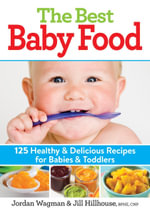 The Best Baby Food : 125 Healthy and Delicious Recipes for Babies and Toddlers - Jordan Wagman