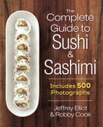 The Complete Guide to Sushi and Sashimi : Includes 500 Photographs - Jeffrey Elliot