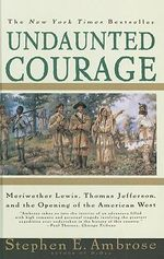 Undaunted Courage : Meriwether Lewis, Thomas Jefferson, and the Opening of the American West - Stephen E Ambrose