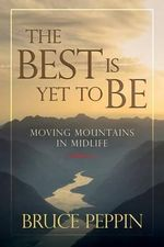 The Best Is Yet to Be : Moving Mountains in Midlife - Bruce Peppin