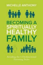 Becoming a Spiritually Healthy Family : Avoiding the 6 Dysfunctional Parenting Styles - Dr Michelle Anthony