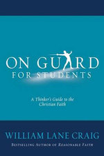 On Guard for Students : A Thinker's Guide to the Christian Faith - Visiting Fellow William Lane Craig