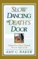 Slow Dancing at Death's Door : Helping Your Parent Through the Last Stages of Life - Amy C. Baker