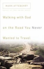 Walking with God on the Road You Never Wanted to Travel - Mark Atteberry