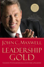 Leadership Gold : Lessons I've Learned from a Lifetime of Leading - John C. Maxwell