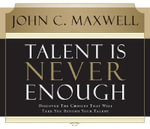 Talent is Never Enough : Discover the Choices That Will Take You Beyond Your Talent - John C. Maxwell
