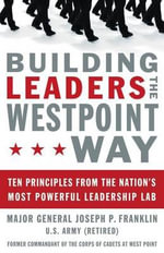 Building Leaders the Westpoint Way : Ten Principles from the Nation's Most Powerful Leadership Lab - Joseph P Franklin
