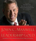 Leadership Gold : Lessons I've Learned from a Lifetime of Leading - John C Maxwell