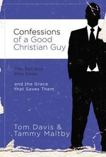 Confessions of a Good Christian Guy : The Secrets Men Keep and the Grace That Saves Them - Tom Davis