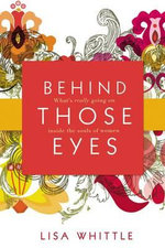Behind Those Eyes : What's Really Going on Inside the Souls of Women - Lisa Whittle