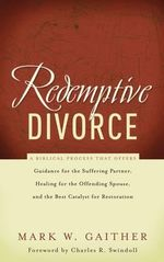 Redemptive Divorce : A Biblical Process That Offers Guidance for the Suffering Partner, Healing for the Offending Spouse, and the Best Catalyst for Restoration - Mark W. Gaither