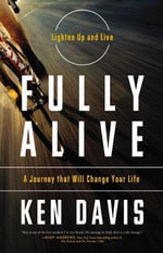 Fully Alive : Lighten Up and Live - A Journey that Will Change Your Life - Ken Davis