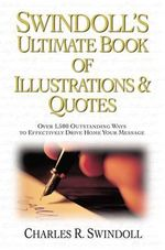 Swindoll's Ultimate Book of Ilustrated Quotes : Over 1,500 Outstanding Ways to Effectively Drive Home Your Message - Charles R. Swindoll