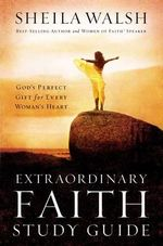 Extraordinary Faith Study Guide : God's Perfect Gift for Every Woman's Heart - Women of Faith