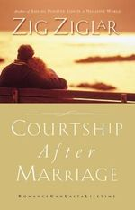 Courtship After Marriage : Romance Can Last A Lifetime - Zig Ziglar