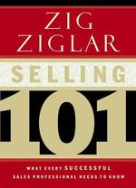 Selling 101 : What Every Successful Sales Professional Needs to Know - Zig Ziglar
