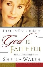 Life is Tough But God is Faithful : How to See God's Love in Difficult Times - Sheila Walsh
