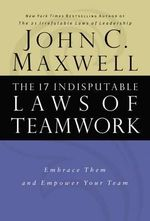 The 17 Indisputable Laws of Teamwork : Embrace Them and Empower Your Team - John C Maxwell