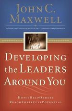 Developing the Leaders Around You : How to Help Others Reach Their Full Potential - John C. Maxwell