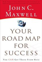 Your Road Map for Success : You Can Get There from Here - John C. Maxwell
