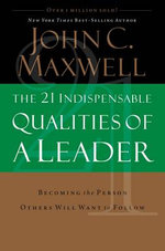 The 21 Indispensable Qualities of a Leader : Becoming the Person Others Will Want to Follow - John C Maxwell