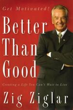 Better Than Good : Creating a Life You Can't Wait to Live - Zig Ziglar