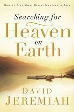 Searching for Heaven on Earth : How to Find What Really Matters in Life - David Jeremiah