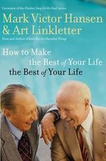How to Make the Rest of Your Life the Best of Your Life - Mark Victor Hansen