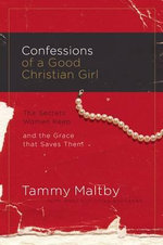 Confessions of a Good Christian Girl : The Secrets Women Keep and the Grace That Saves Them - Tammy Maltby
