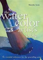 The Watercolor Artist's Bible : An Essential Reference for the Practicing Artist - Marilyn Scott