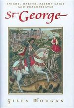 St. George : Knight, Martyr, Patron, Saint and Dragonslayer - Giles Morgan
