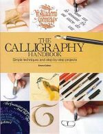 The Calligraphy Handbook : A Comprehensive Guide from Basic Techniques to Inspirational Alphabets - Emma Callery