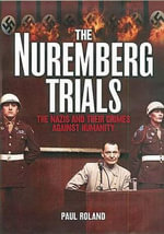 The Nuremburg Trials : The Nazis and Their Crimes Against Humanity - Paul Roland