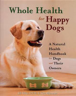 Whole Health for Happy Dogs : A Natural Health Handbook for Dogs and Their Owners - Jill Elliot