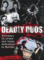Deadly Duos : Partners in Crime and Their Addiction to Murder - Paul Roland