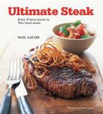 Ultimate Steak : From T-Bone Steak to Thai Beef Salad - Chef Paul Gayler
