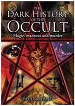 The Dark History of the Occult : Magic, Madness and Murder - Paul Roland