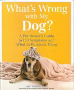 What's Wrong with My Dog : A Pet Owner's Guide to 150 Symptoms and What to Do about Them - Jake Tedaldi