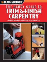 Black & Decker: The Handy Guide to Trim & Finish Carpentry : Installing Moldings, Wainscoting & Decorative Trim - Creative Publishing International