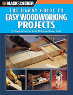 Black & Decker: The Handy Guide to Easy Woodworking Projects : 50 Projects You Can Build with Hand Power Tools - Creative Publishing International