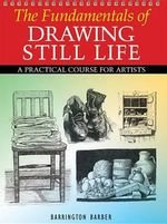 The Fundamentals of Drawing Still Life : A Practical Course for Artists - Barrington Barber