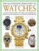 The Illustrated Directory of Watches : A Collectors Guide to Over 1000 Timepieces, from Classic Designs to Luxury Fashionware - James Wilson