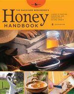 The Backyard Beekeeper's Honey Handbook : A Guide to Creating, Harvesting, and Baking with Natural Honeys - Kim Flottum