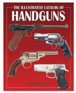 The Illustrated Catalog of Handguns : Illustrated Catalog of - David Miller