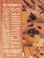 The Encyclopedia of Woodworking Techniques : The Essential Reference Guide for the Home Woodworker